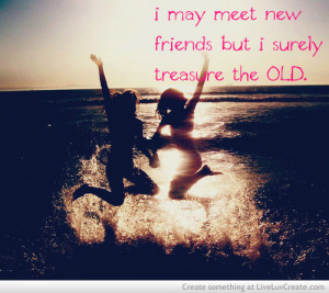 ... May Meet New Friends But I Surely Treasure The Old - Friendship Quote