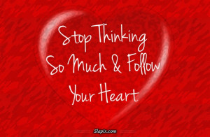 stop thinking so much follow your heart add 2 your