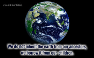 We do not inherit the earth from our ancestors, we borrow it from our ...