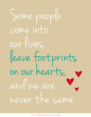Some people come into our lives and leave footprints on our hearts and ...
