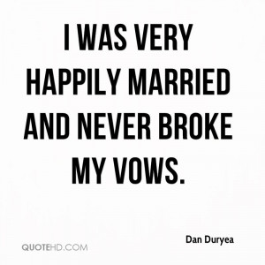 was very happily married and never broke my vows.