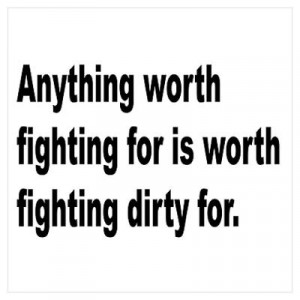 CafePress > Wall Art > Posters > Worth Fighting Dirty Quote Poster