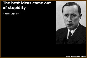 ... best ideas come out of stupidity - Karel Capek Quotes - StatusMind.com