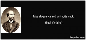 Take eloquence and wring its neck. - Paul Verlaine
