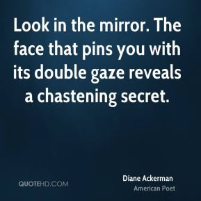 Diane Ackerman - Look in the mirror. The face that pins you with its ...