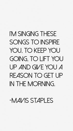 singing these songs to inspire you, to keep you going, to lift you ...