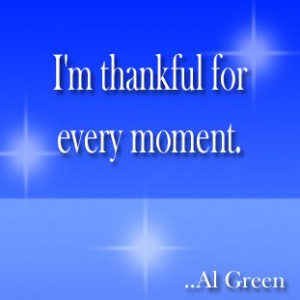 thankful for every moment. Al Green