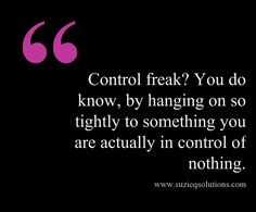 Being a control freak means you are not in control at all. This quote ...