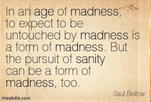 ... But the pursuit of sanity can be a form of madness, too. Saul Bellow