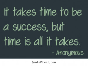 ... quotes - It takes time to be a success, but time is all it takes
