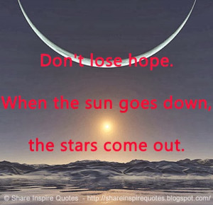 Don't lose hope. When the sun goes down, the stars come out.