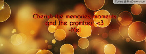 Cherish the memories, moments and the promises. 3-Mel