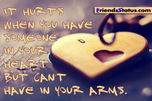 It hurts when you have someone in your heart but can't have in your ...