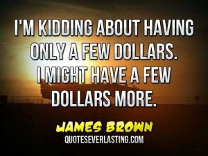 ... only a few dollars. I might have a few dollars more. - James Brown