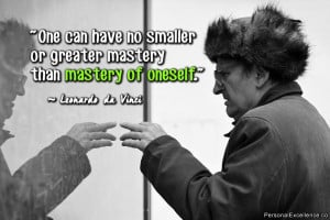 One can have no smaller or greater mastery than mastery of oneself ...