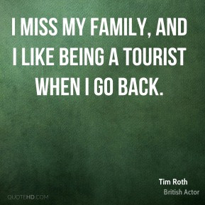Tim Roth - I miss my family, and I like being a tourist when I go back ...