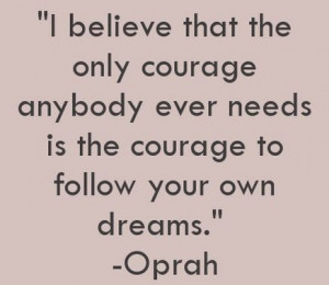 Oprah Winfrey Quotes: I believe that the only courage anybody ever ...