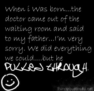 When I was born … the doctor came out to the waiting room and said ...