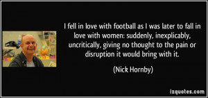fell in love with football as I was later to fall in love with women ...