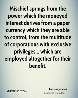 Mischief springs from the power which the moneyed interest derives ...