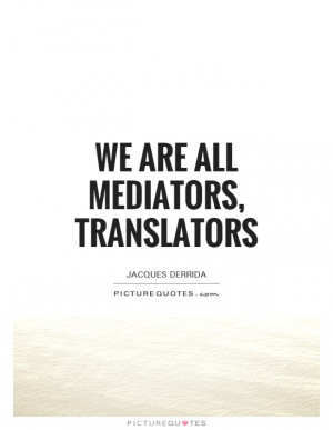 We are all mediators, translators Picture Quote #1