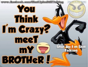 you think im crazy then meet my brother