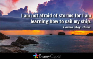 am not afraid of storms for I am learning how to sail my ship.