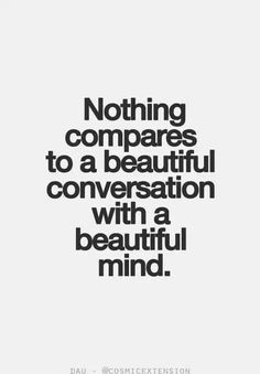 Nothing compares to a beautiful conversation with a beautiful mind.