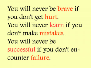 You will never be brave if you don't get hurt. You will never learn if ...