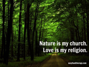 Great quote: Nature is my church. Love is my religion.Quote