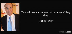 Time will take your money, but money won't buy time. - James Taylor