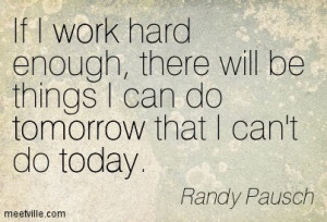 If I work hard, I will be things I can do tomorrow that I can't do ...