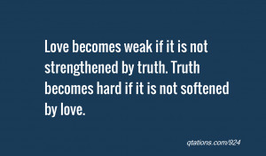 ... by truth. Truth becomes hard if it is not softened by love