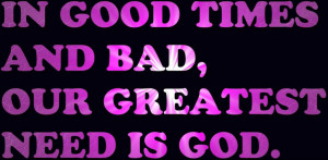 In good Times And bad Our Greatest need is God – Bible Quote
