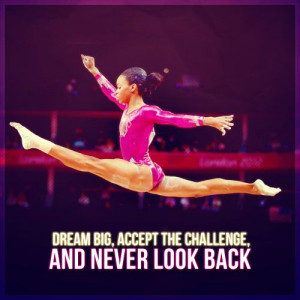 Dream big, accept the challenge, and never look back.