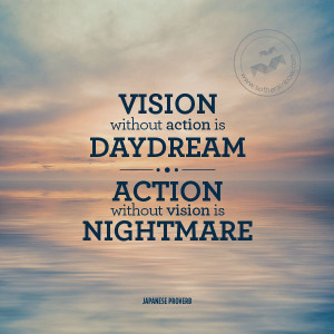 Vision without action is a daydream. Action without vision is a ...