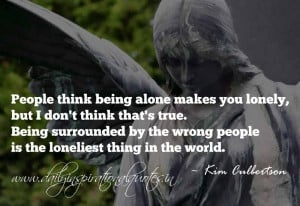 being alone makes you lonely, but I don't think that's true. Being ...