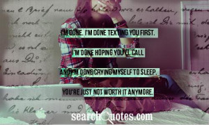 ... call and I'm done crying myself to sleep . You're just not worth it