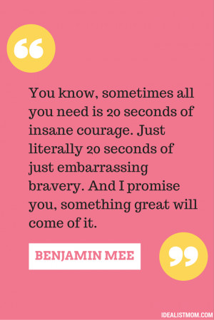 ... embarrassing bravery. And I promise you, something great will come of