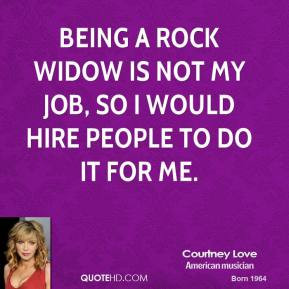 Being a rock widow is not my job, so I would hire people to do it for ...