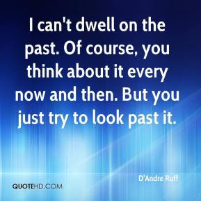 can't dwell on the past. Of course, you think about it every now and ...