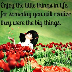 Enjoy the little things in life, for one day you'll look back and ...