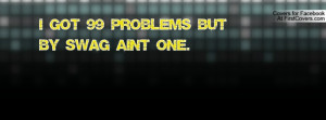 got 99 problems but by swag ain't one Profile Facebook Covers