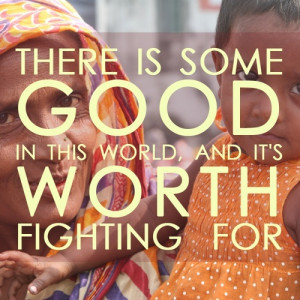 """There is some good in this world, and it's worth fighting for."""""""