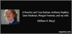 ... Hopkins, Gene Hackman, Morgan Freeman, and my wife. - William H. Macy