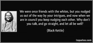 We were once friends with the whites, but you nudged us out of the way ...