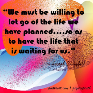 We must be willing to let go of the life we have planned....so as to ...