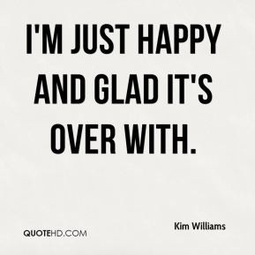 Kim Williams - I'm just happy and glad it's over with.