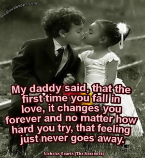 My daddy said, that the first time you fall in love, it changes ...