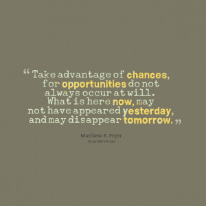 Quotes Picture: take advantage of chances, for opportunities do not ...